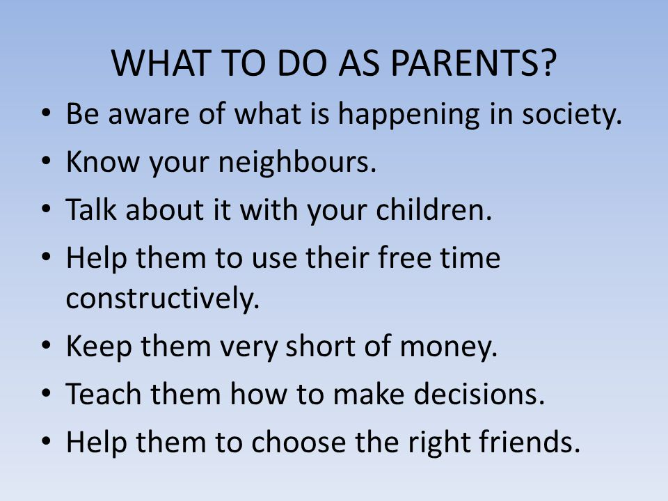 WHAT TO DO AS PARENTS? Be aware of what is happening in society. Know your neighbours. Talk about it with your children. Help them to use their free t