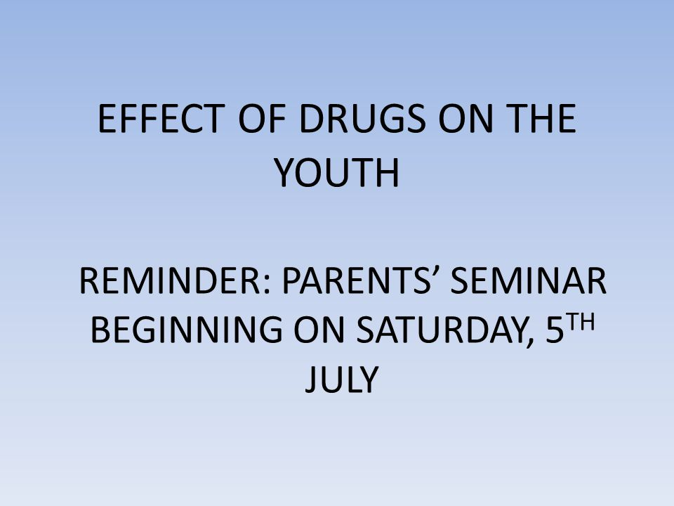EFFECT OF DRUGS ON THE YOUTH REMINDER: PARENTS' SEMINAR BEGINNING ON SATURDAY, 5 TH JULY