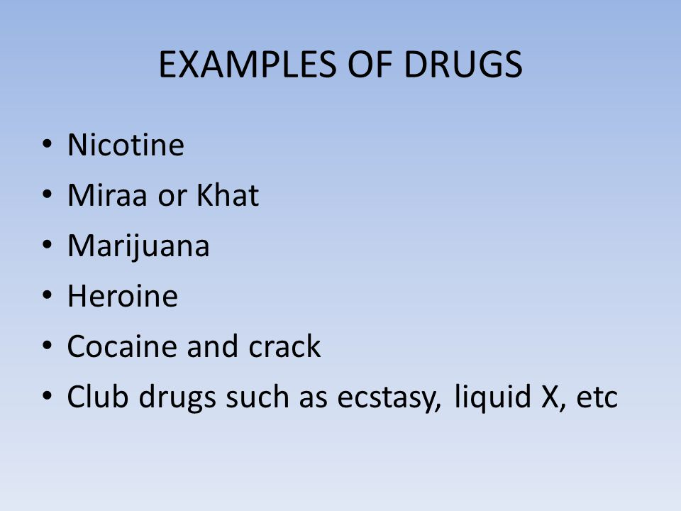 EXAMPLES OF DRUGS Nicotine Miraa or Khat Marijuana Heroine Cocaine and crack Club drugs such as ecstasy, liquid X, etc