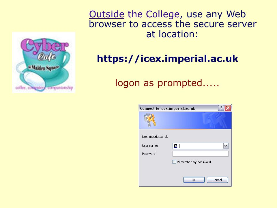 Outside the College, use any Web browser to access the secure server at location: https://icex.imperial.ac.uk logon as prompted.....