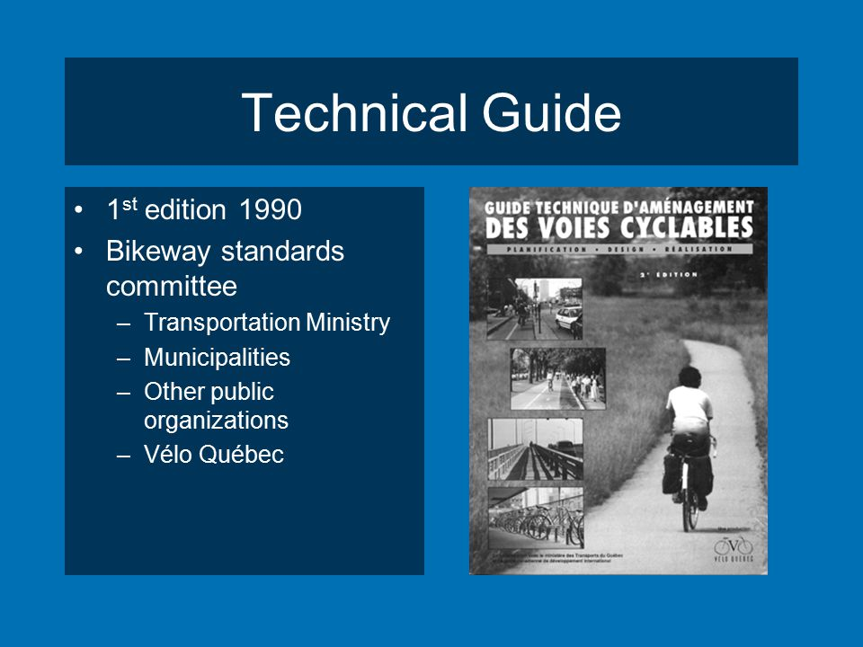 Technical Guide 1 st edition 1990 Bikeway standards committee –Transportation Ministry –Municipalities –Other public organizations –Vélo Québec