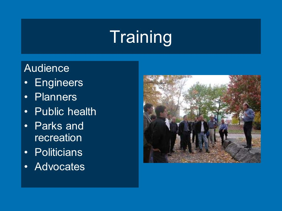 Training Audience Engineers Planners Public health Parks and recreation Politicians Advocates