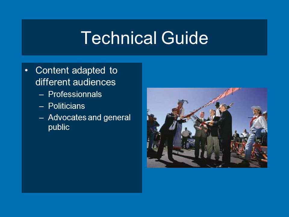 Technical Guide Content adapted to different audiences –Professionnals –Politicians –Advocates and general public