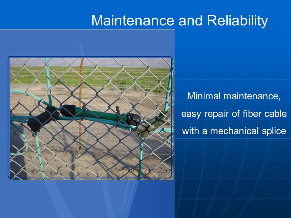 Maintenance and Reliability Minimal maintenance, easy repair of fiber cable with a mechanical splice