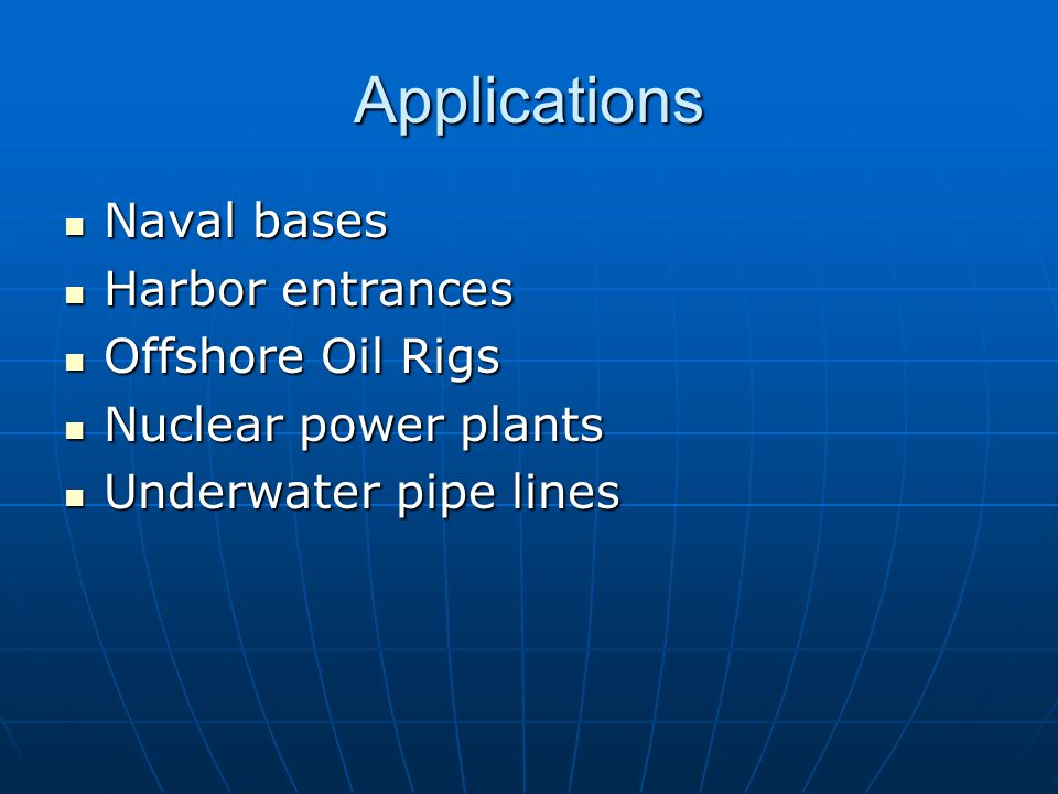 Applications Naval bases Naval bases Harbor entrances Harbor entrances Offshore Oil Rigs Offshore Oil Rigs Nuclear power plants Nuclear power plants Underwater pipe lines Underwater pipe lines