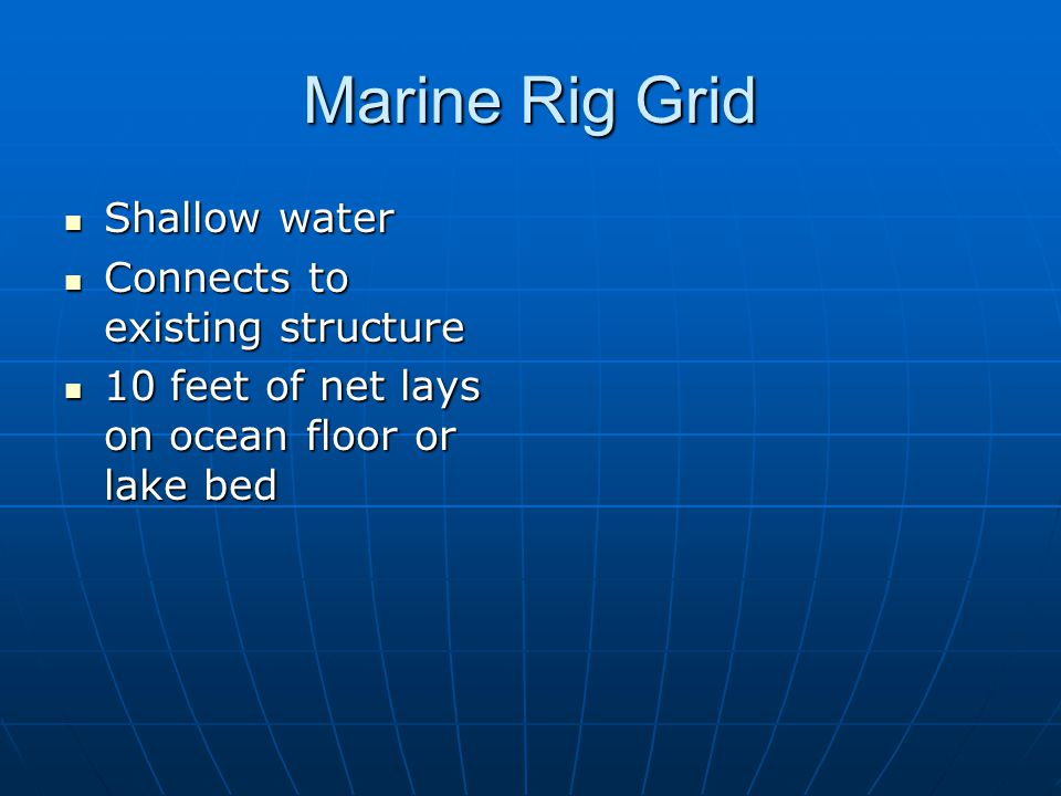 Marine Rig Grid Shallow water Shallow water Connects to existing structure Connects to existing structure 10 feet of net lays on ocean floor or lake b