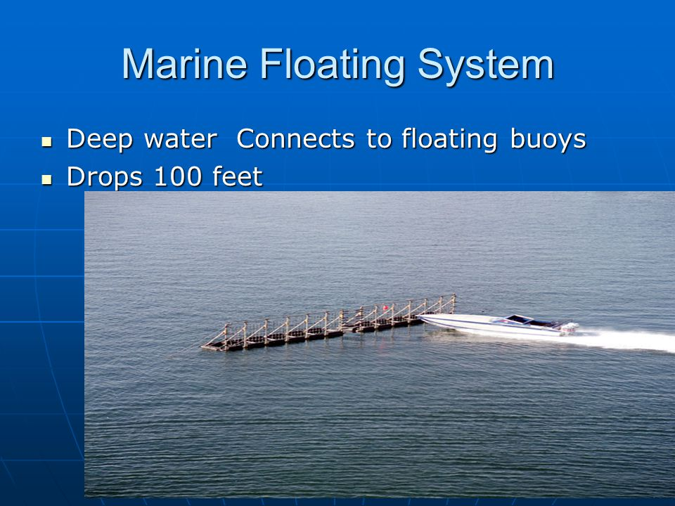 Marine Floating System Deep water Connects to floating buoys Deep water Connects to floating buoys Drops 100 feet Drops 100 feet