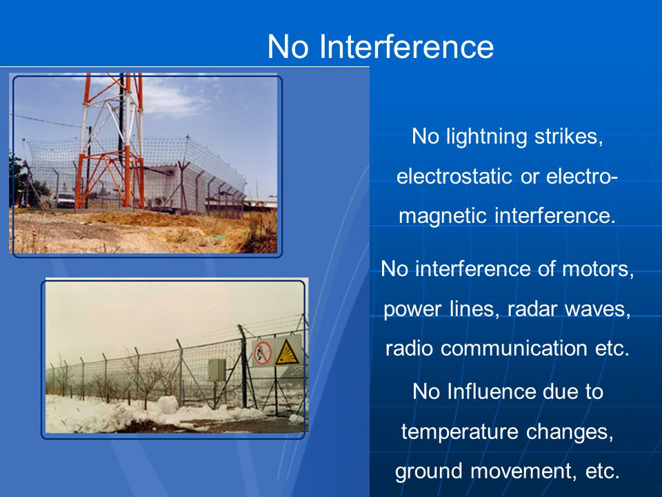 No Interference No lightning strikes, electrostatic or electro- magnetic interference.