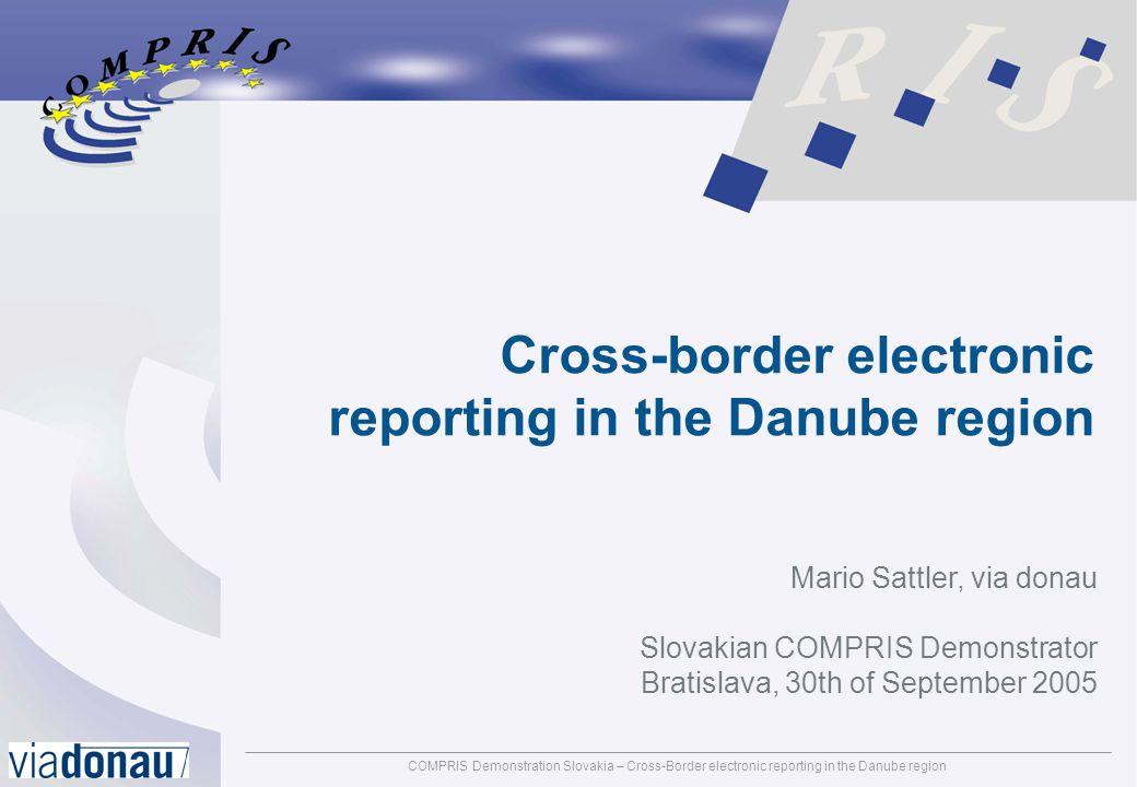 COMPRIS Demonstration Slovakia – Cross-Border electronic reporting in the Danube regionpage: 1 Cross-border electronic reporting in the Danube region Mario Sattler, via donau Slovakian COMPRIS Demonstrator Bratislava, 30th of September 2005