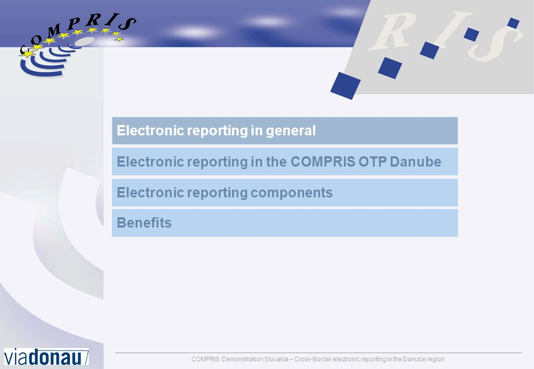 COMPRIS Demonstration Slovakia – Cross-Border electronic reporting in the Danube regionpage: 3 Mission statement Electronic reporting in the context of COMPRIS Electronic (Cross Border) reporting is a method for the international exchange of information about voyages and cargo in inland navigation via electronic means (e.g.