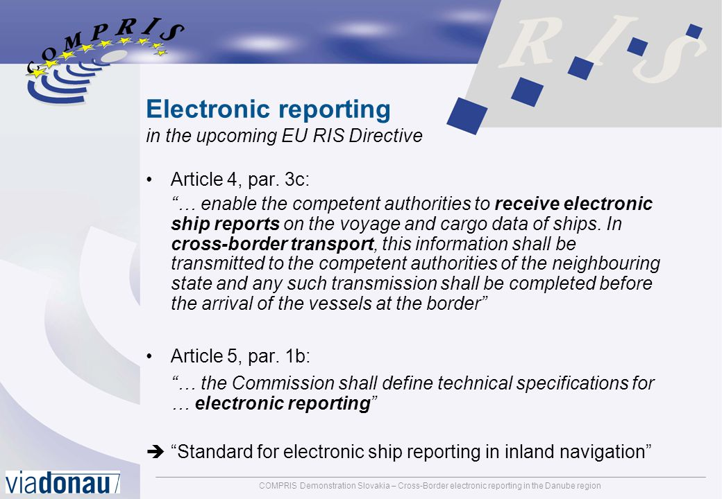 COMPRIS Demonstration Slovakia – Cross-Border electronic reporting in the Danube regionpage: 5 Users of electronic reporting fleet operators shipmaster / skippers terminal operators port authorities lock operators traffic authorities customs authorities immigration authorities statistics office commercial users governmental users