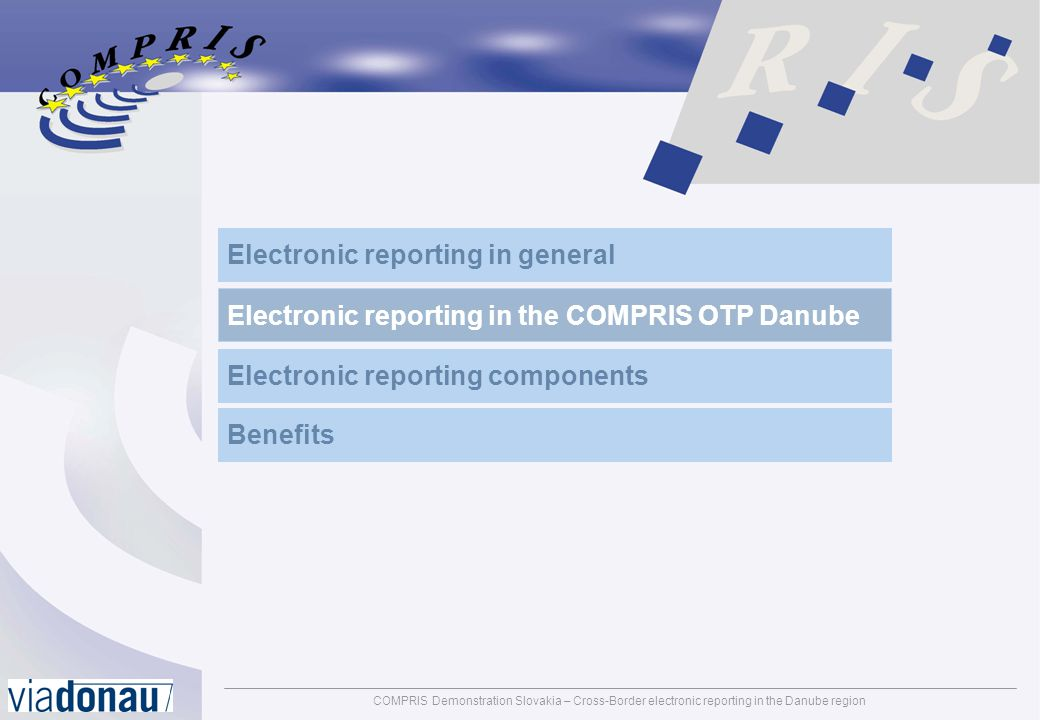 COMPRIS Demonstration Slovakia – Cross-Border electronic reporting in the Danube regionpage: 17 Benefits of electronic cross border reporting Standardised data by using modern information and communication technologies and accepted message standards Reduced administration and paperwork for authorities and logistical / commercial partners (skippers, shippers, ports, etc.) Facilitation of border checks and controls / shortened waiting times Advanced information for risk analysis made by authorities Increased security on inland waterways like minimising of theft, fraud and terrorism Integration of logistical partners and authorities to provide comprehensive information about vessels, cargo, and persons