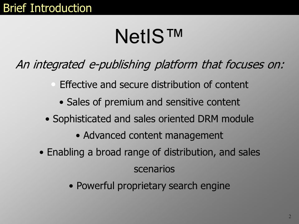 2 Brief Introduction An integrated e-publishing platform that focuses on: Effective and secure distribution of content Sales of premium and sensitive content Sophisticated and sales oriented DRM module Advanced content management Enabling a broad range of distribution, and sales scenarios Powerful proprietary search engine NetIS™