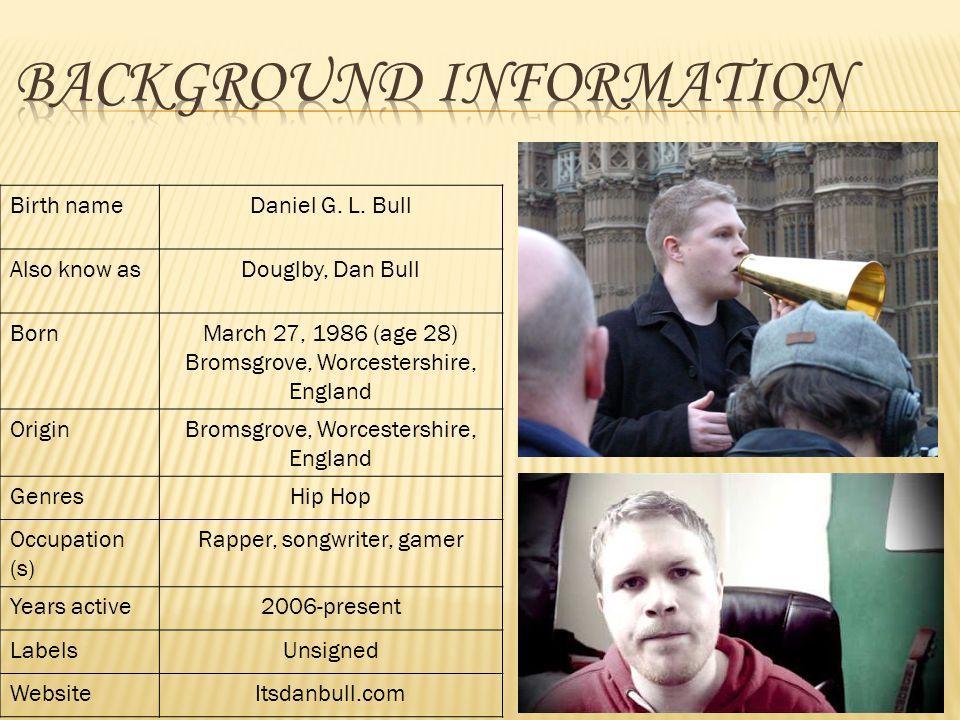 Birth nameDaniel G. L. Bull Also know asDouglby, Dan Bull BornMarch 27, 1986 (age 28) Bromsgrove, Worcestershire, England OriginBromsgrove, Worcesters