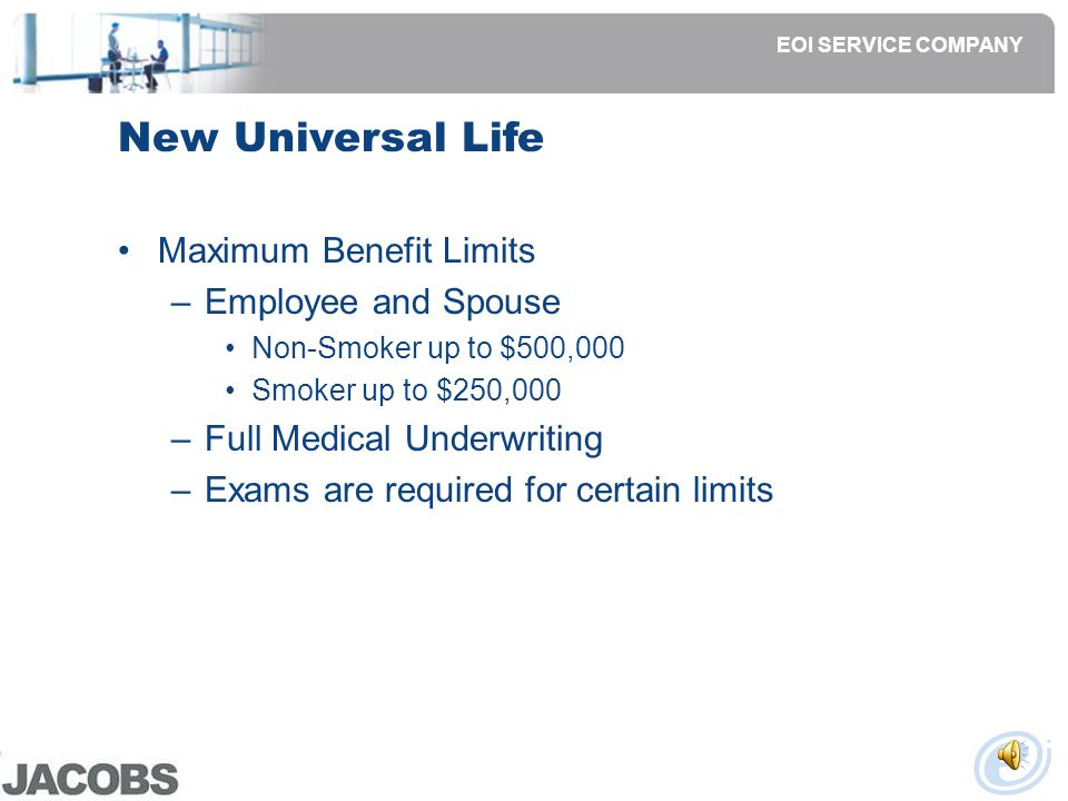 New Universal Life Qualified Issue Benefit Limits –Employees 2x salary up to $150,000 –Spouse $5 per week –Children:* $25,000 individual policy or $10,000 Child Term Rider 3 qualifying questions to be completed * Child cannot be covered under both individual policy and Child Term Rider.