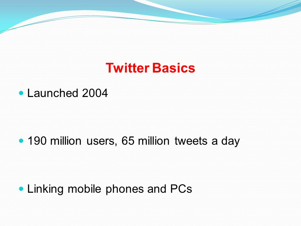 Twitter Basics Launched 2004 190 million users, 65 million tweets a day Linking mobile phones and PCs