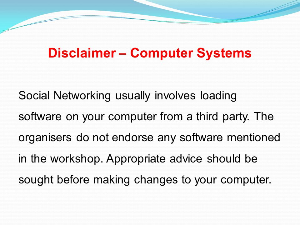 Disclaimer – Computer Systems Social Networking usually involves loading software on your computer from a third party.