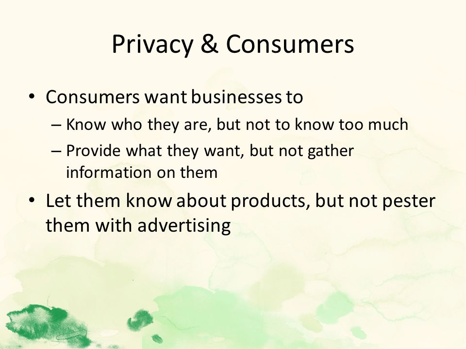 Privacy & Consumers Consumers want businesses to – Know who they are, but not to know too much – Provide what they want, but not gather information on them Let them know about products, but not pester them with advertising