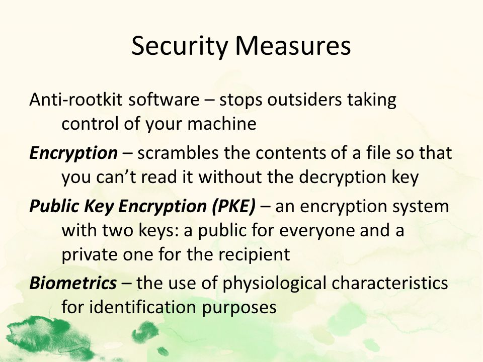 Security Measures Anti-rootkit software – stops outsiders taking control of your machine Encryption – scrambles the contents of a file so that you can't read it without the decryption key Public Key Encryption (PKE) – an encryption system with two keys: a public for everyone and a private one for the recipient Biometrics – the use of physiological characteristics for identification purposes