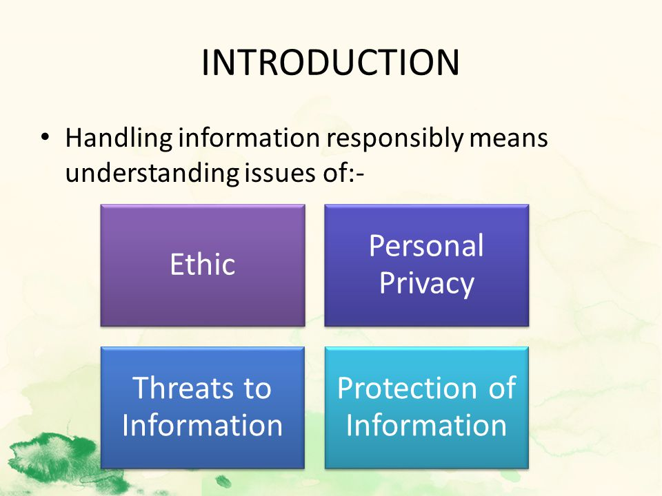 INTRODUCTION Handling information responsibly means understanding issues of:- Ethic Personal Privacy Threats to Information Protection of Information