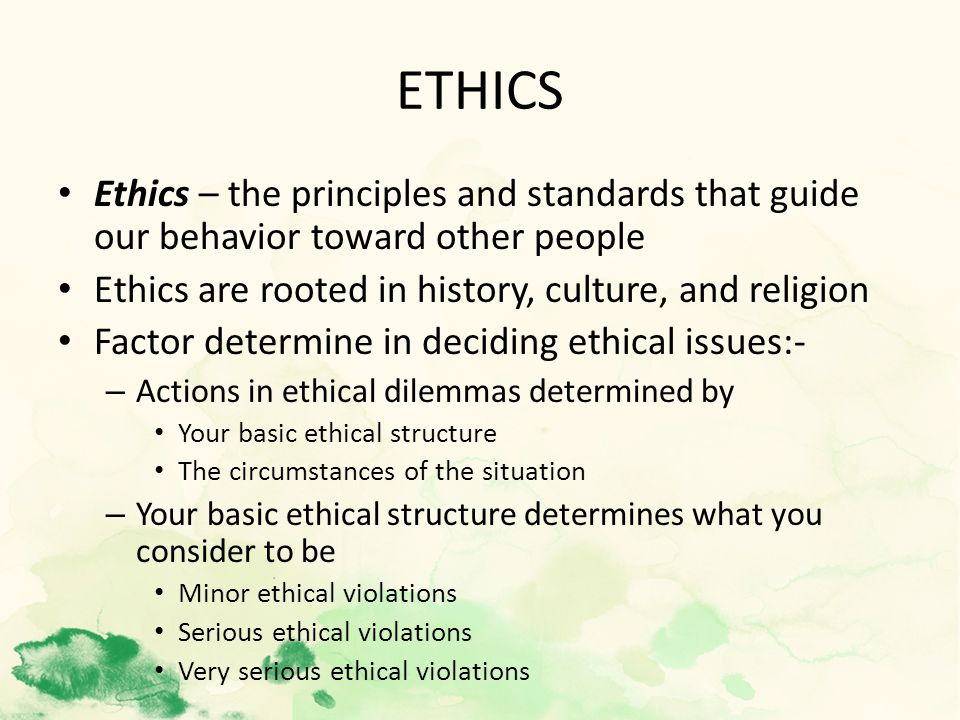 ETHICS Ethics – the principles and standards that guide our behavior toward other people Ethics are rooted in history, culture, and religion Factor determine in deciding ethical issues:- – Actions in ethical dilemmas determined by Your basic ethical structure The circumstances of the situation – Your basic ethical structure determines what you consider to be Minor ethical violations Serious ethical violations Very serious ethical violations