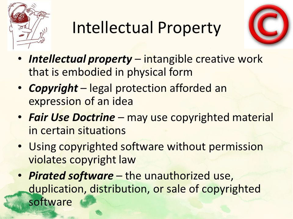 Intellectual Property Intellectual property – intangible creative work that is embodied in physical form Copyright – legal protection afforded an expression of an idea Fair Use Doctrine – may use copyrighted material in certain situations Using copyrighted software without permission violates copyright law Pirated software – the unauthorized use, duplication, distribution, or sale of copyrighted software