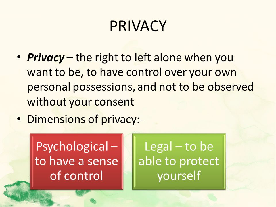 PRIVACY Privacy – the right to left alone when you want to be, to have control over your own personal possessions, and not to be observed without your consent Dimensions of privacy:- Psychological – to have a sense of control Legal – to be able to protect yourself
