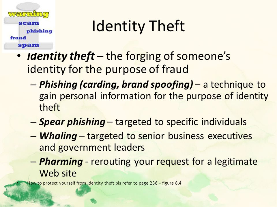 Identity Theft Identity theft – the forging of someone's identity for the purpose of fraud – Phishing (carding, brand spoofing) – a technique to gain personal information for the purpose of identity theft – Spear phishing – targeted to specific individuals – Whaling – targeted to senior business executives and government leaders – Pharming - rerouting your request for a legitimate Web site How to protect yourself from identity theft pls refer to page 236 – figure 8.4