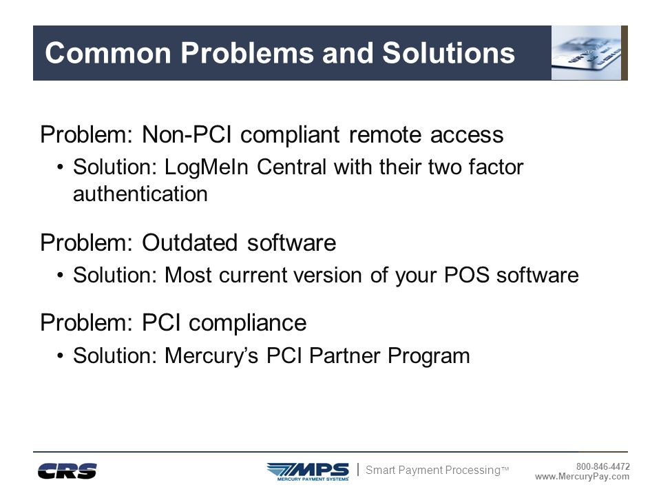 Smart Payment Processing ™ 800-846-4472 www.MercuryPay.com Common Problems and Solutions Problem: Non-PCI compliant remote access Solution: LogMeIn Ce