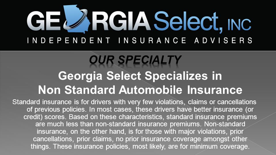 Georgia Select Specializes in Non Standard Automobile Insurance Standard insurance is for drivers with very few violations, claims or cancellations of