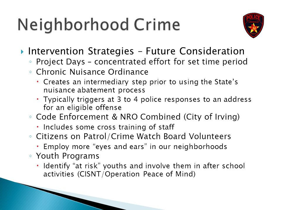  Intervention Strategies – Future Consideration ◦ Project Days – concentrated effort for set time period ◦ Chronic Nuisance Ordinance  Creates an in