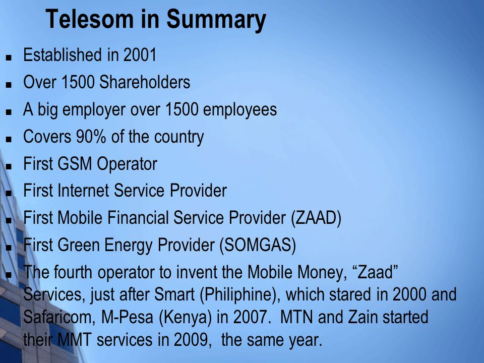 Telesom in Summary Established in 2001 Over 1500 Shareholders A big employer over 1500 employees Covers 90% of the country First GSM Operator First Internet Service Provider First Mobile Financial Service Provider (ZAAD) First Green Energy Provider (SOMGAS) The fourth operator to invent the Mobile Money, Zaad Services, just after Smart (Philiphine), which stared in 2000 and Safaricom, M-Pesa (Kenya) in 2007.