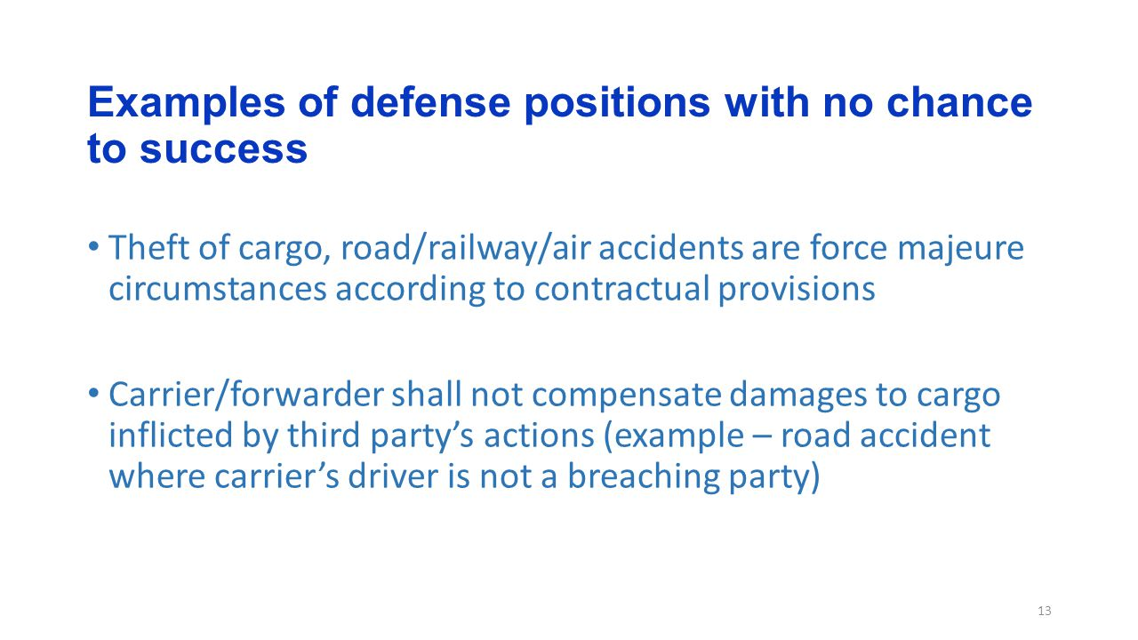 Examples of defense positions with no chance to success 13 Theft of cargo, road/railway/air accidents are force majeure circumstances according to contractual provisions Carrier/forwarder shall not compensate damages to cargo inflicted by third party's actions (example – road accident where carrier's driver is not a breaching party)