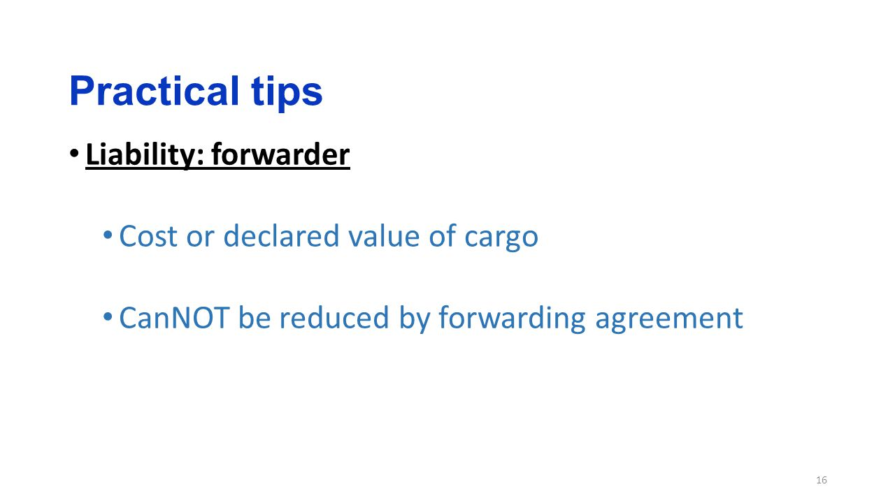 Practical tips 16 Liability: forwarder Cost or declared value of cargo CanNOT be reduced by forwarding agreement