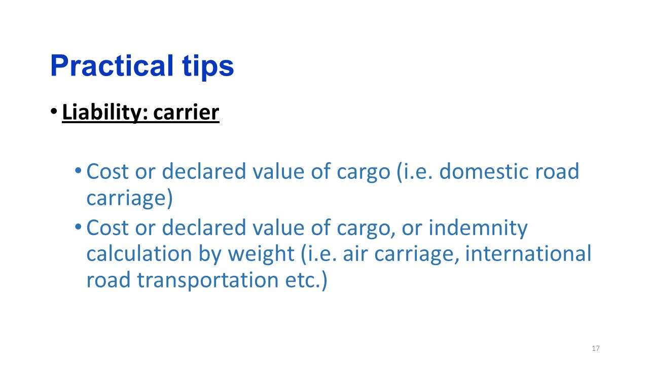 Practical tips 17 Liability: carrier Cost or declared value of cargo (i.e.