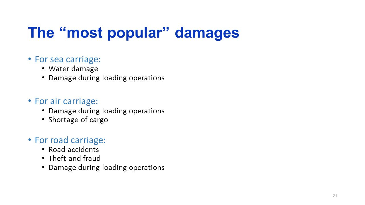 The most popular damages For sea carriage: Water damage Damage during loading operations For air carriage: Damage during loading operations Shortage of cargo For road carriage: Road accidents Theft and fraud Damage during loading operations 21