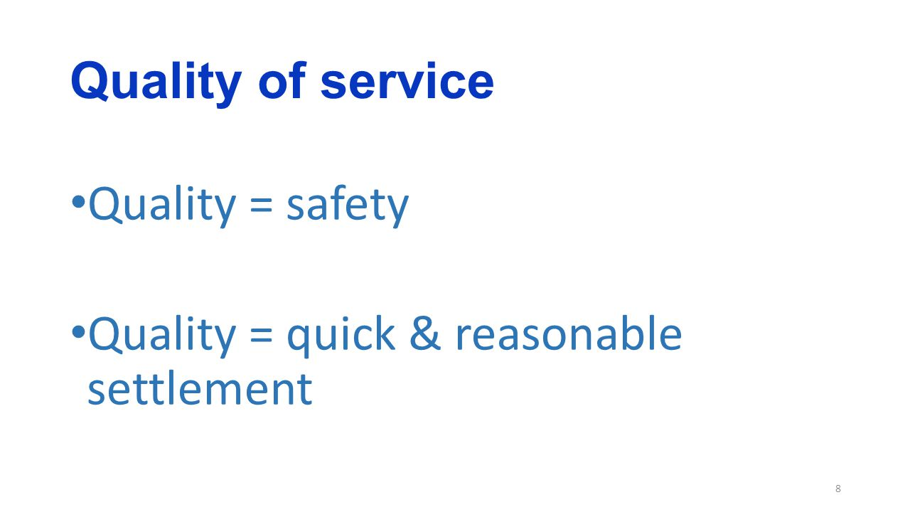 Quality of service 8 Quality = safety Quality = quick & reasonable settlement