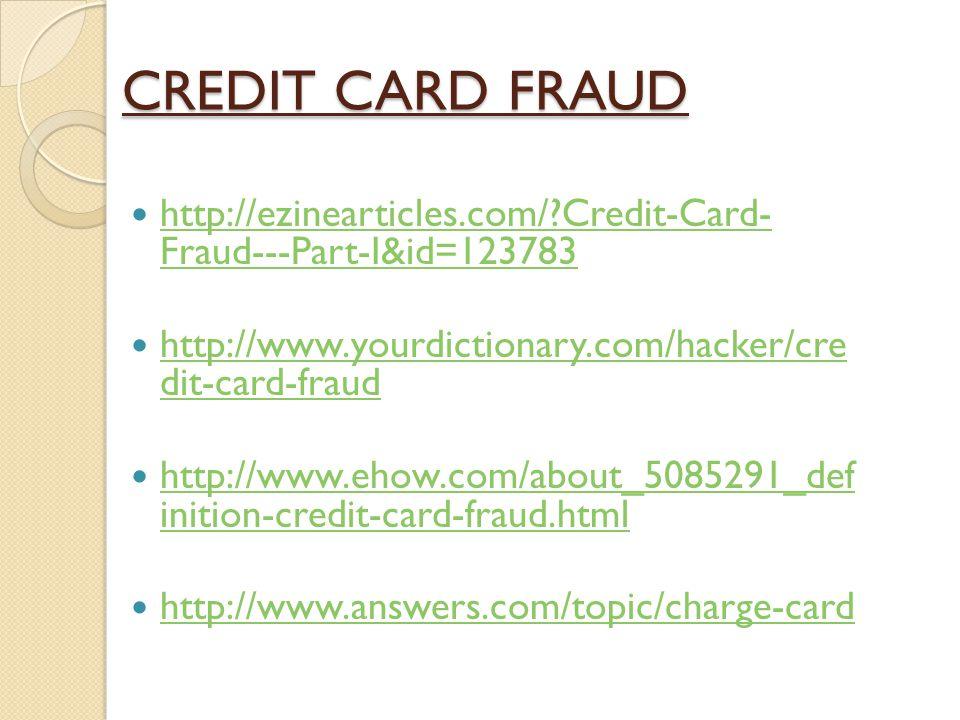 CREDIT CARD FRAUD http://ezinearticles.com/?Credit-Card- Fraud---Part-I&id=123783 http://ezinearticles.com/?Credit-Card- Fraud---Part-I&id=123783 http