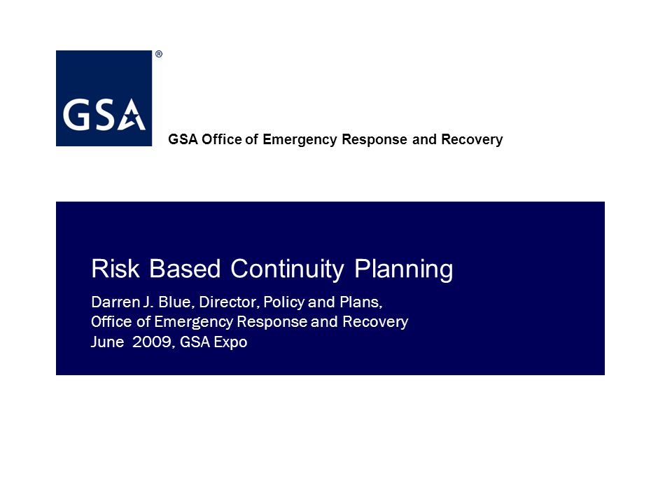 GSA Office of Emergency Response and Recovery Risk Based Continuity Planning Darren J.