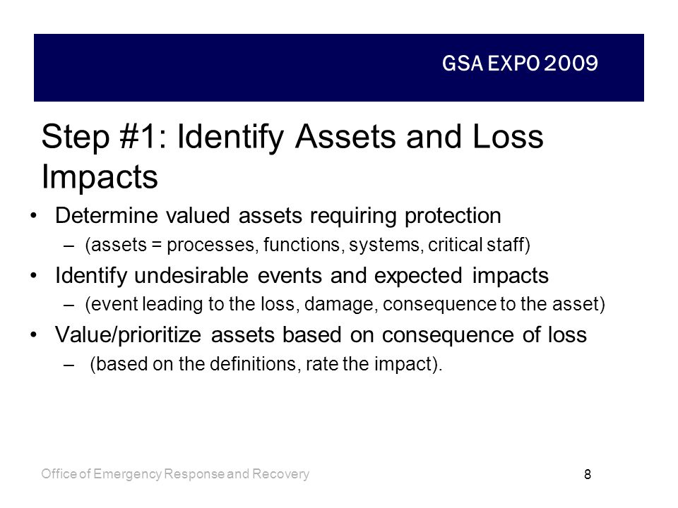 GSA EXPO 2009 Office of Emergency Response and Recovery 7 Five Step Process 1: Identify Assets and Loss Impacts 2: Identify and Characterize the Threa