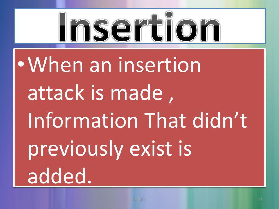 When an insertion attack is made, Information That didn't previously exist is added.