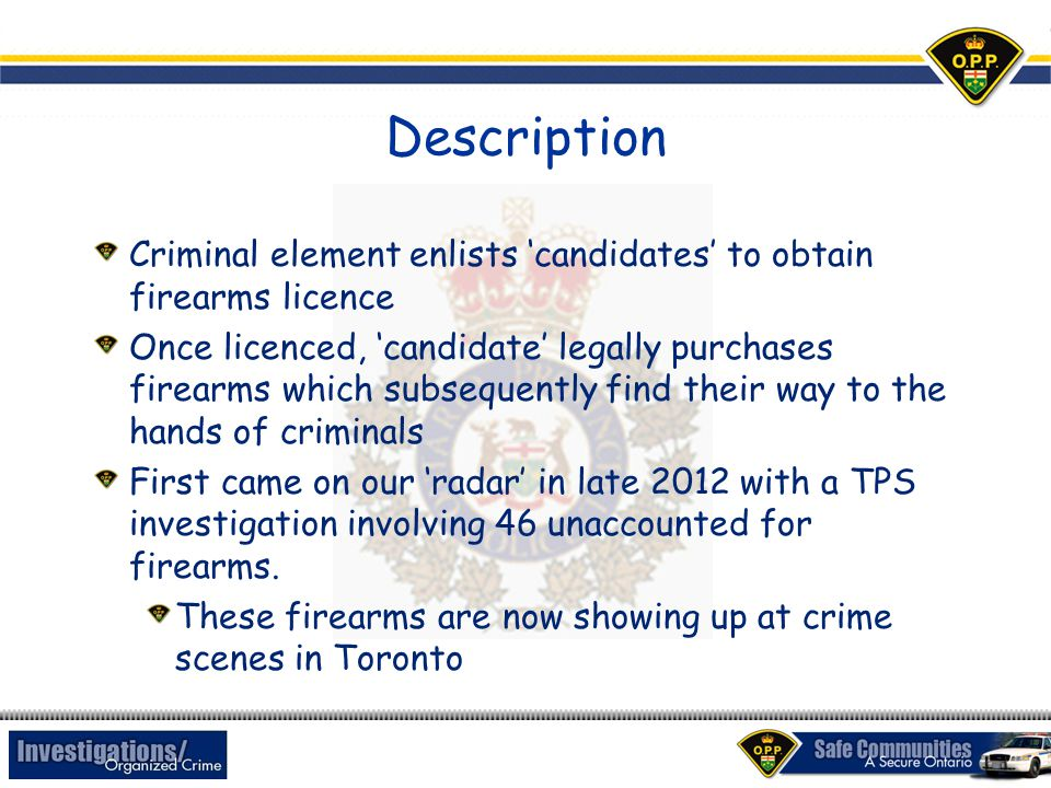 Description Criminal element enlists 'candidates' to obtain firearms licence Once licenced, 'candidate' legally purchases firearms which subsequently find their way to the hands of criminals First came on our 'radar' in late 2012 with a TPS investigation involving 46 unaccounted for firearms.