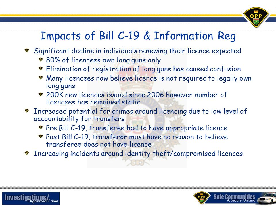 Impacts of Bill C-19 & Information Reg Significant decline in individuals renewing their licence expected 80% of licencees own long guns only Elimination of registration of long guns has caused confusion Many licencees now believe licence is not required to legally own long guns 200K new licences issued since 2006 however number of licencees has remained static Increased potential for crimes around licencing due to low level of accountability for transfers Pre Bill C-19, transferee had to have appropriate licence Post Bill C-19, transferor must have no reason to believe transferee does not have licence Increasing incidents around identity theft/compromised licences