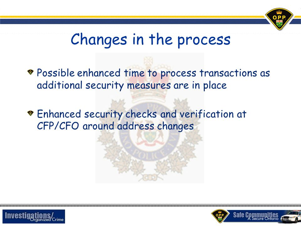 Changes in the process Possible enhanced time to process transactions as additional security measures are in place Enhanced security checks and verification at CFP/CFO around address changes