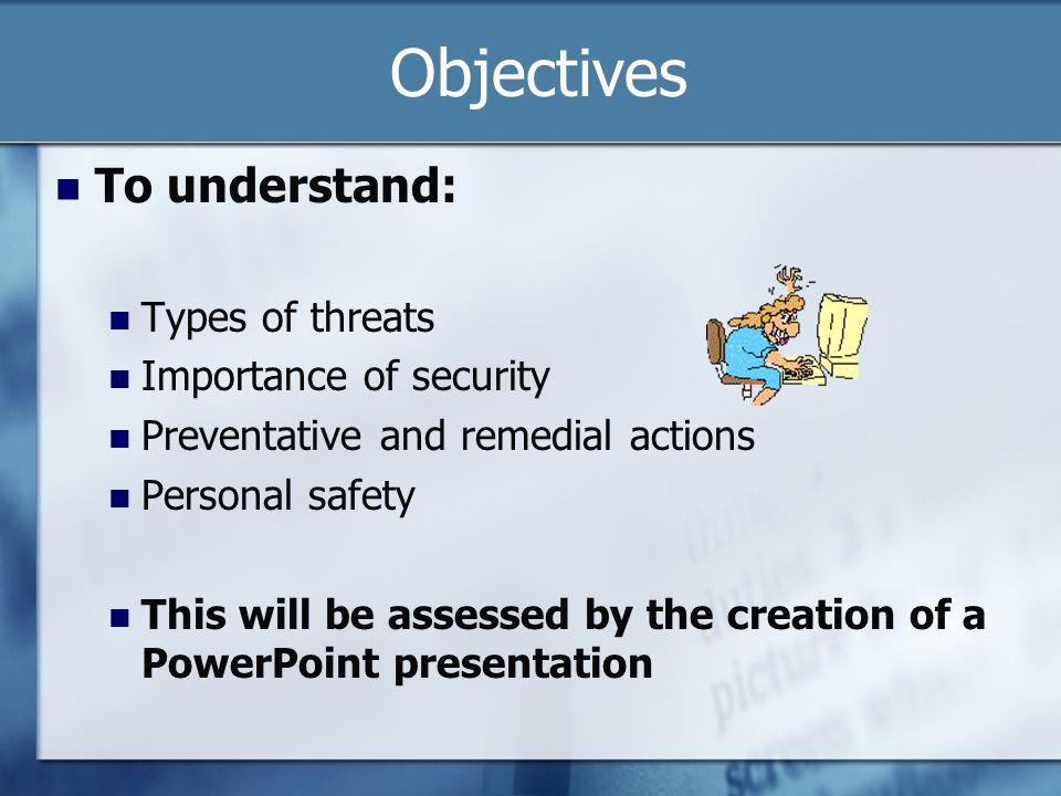 Objectives To understand: Types of threats Importance of security Preventative and remedial actions Personal safety This will be assessed by the creation of a PowerPoint presentation