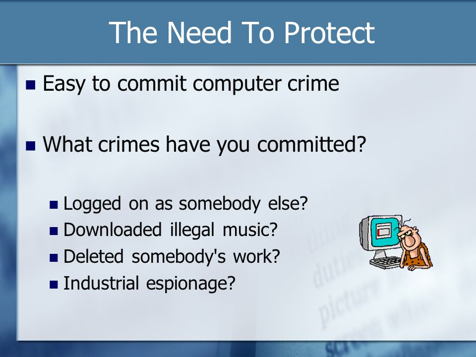 The Need To Protect Easy to commit computer crime What crimes have you committed.