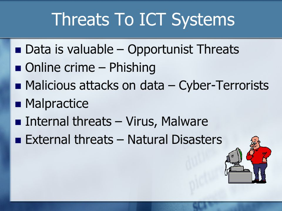 Threats To ICT Systems Data is valuable – Opportunist Threats Online crime – Phishing Malicious attacks on data – Cyber-Terrorists Malpractice Internal threats – Virus, Malware External threats – Natural Disasters