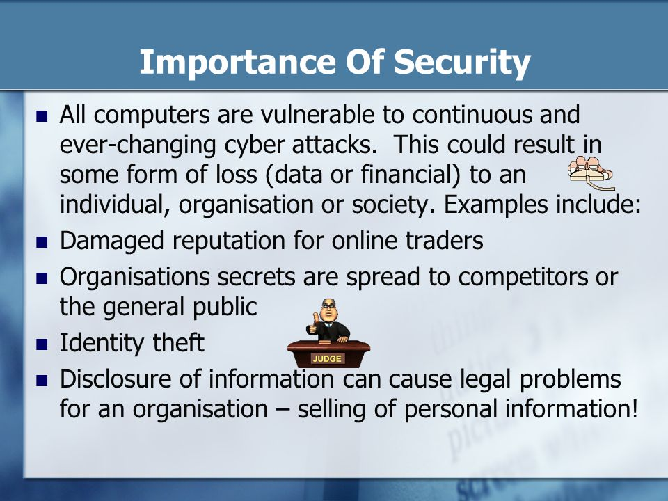 Importance Of Security All computers are vulnerable to continuous and ever-changing cyber attacks.