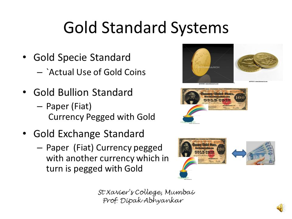 Gold Exchange Standard Currency in Gold Exchange Standard is pegged with another currency with specified equation [Currency 'B'] That another Currency is pegged with gold [Currency 'A'] Currency 'B' is in Gold exchange standard Currency 'A' is in Gold Bullion Standard Currency B Pegged Currency A