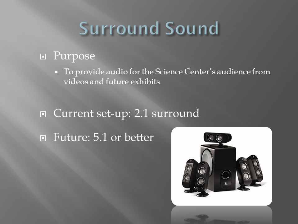  Purpose  To provide audio for the Science Center's audience from videos and future exhibits  Current set-up: 2.1 surround  Future: 5.1 or better